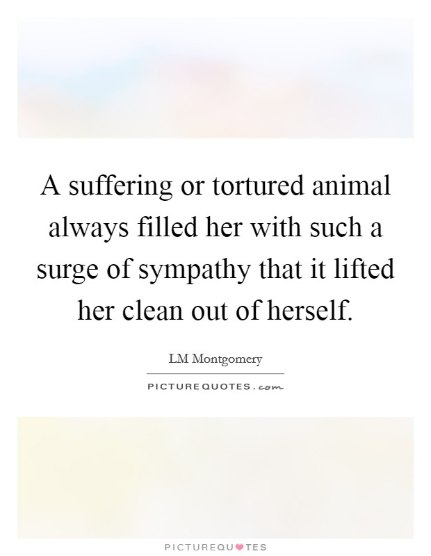 A suffering or tortured animal always filled her with such a surge of sympathy that it lifted her clean out of herself Picture Quote #1