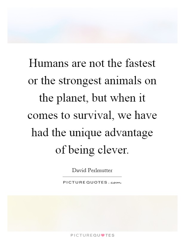 Humans are not the fastest or the strongest animals on the planet, but when it comes to survival, we have had the unique advantage of being clever Picture Quote #1