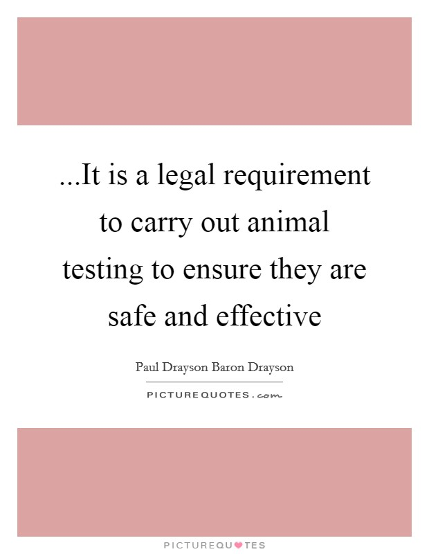 ...It is a legal requirement to carry out animal testing to ensure they are safe and effective Picture Quote #1