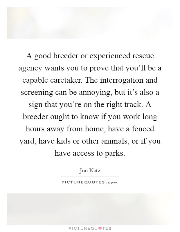 A good breeder or experienced rescue agency wants you to prove that you'll be a capable caretaker. The interrogation and screening can be annoying, but it's also a sign that you're on the right track. A breeder ought to know if you work long hours away from home, have a fenced yard, have kids or other animals, or if you have access to parks Picture Quote #1