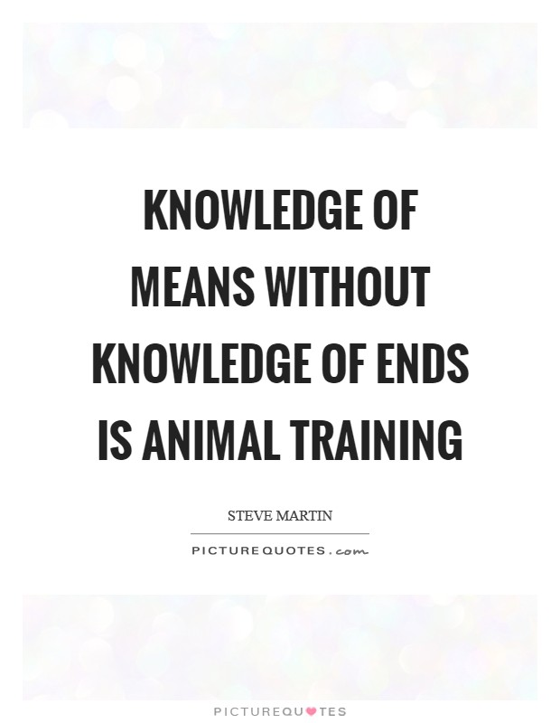 Knowledge of means without knowledge of ends is animal training Picture Quote #1