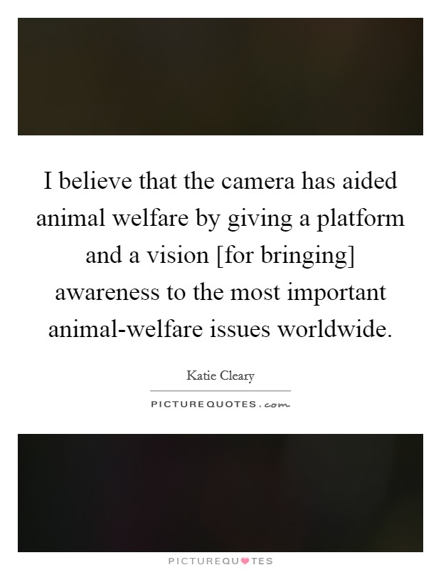 I believe that the camera has aided animal welfare by giving a platform and a vision [for bringing] awareness to the most important animal-welfare issues worldwide Picture Quote #1
