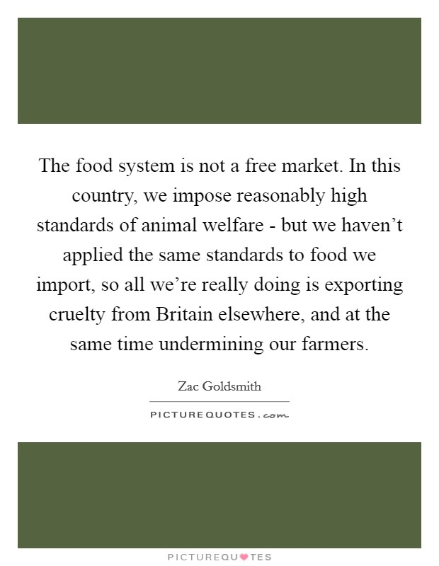 The food system is not a free market. In this country, we impose reasonably high standards of animal welfare - but we haven't applied the same standards to food we import, so all we're really doing is exporting cruelty from Britain elsewhere, and at the same time undermining our farmers Picture Quote #1