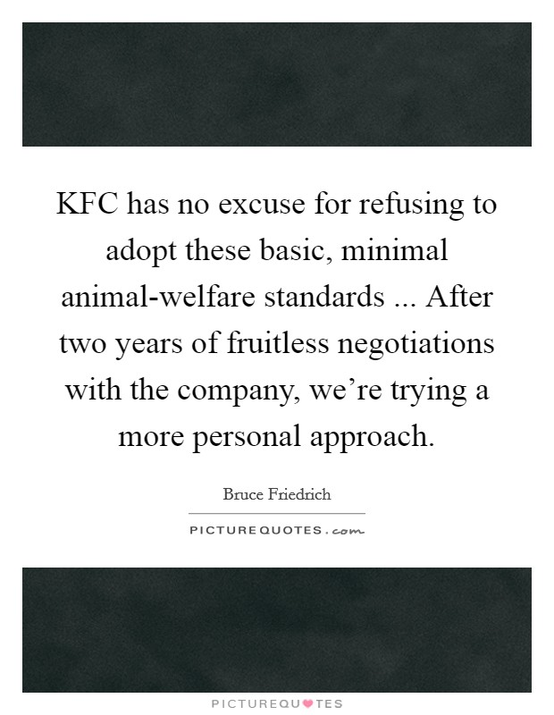 KFC has no excuse for refusing to adopt these basic, minimal animal-welfare standards ... After two years of fruitless negotiations with the company, we're trying a more personal approach Picture Quote #1