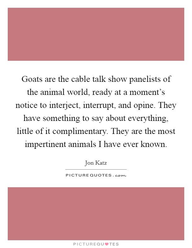 Goats are the cable talk show panelists of the animal world, ready at a moment's notice to interject, interrupt, and opine. They have something to say about everything, little of it complimentary. They are the most impertinent animals I have ever known Picture Quote #1