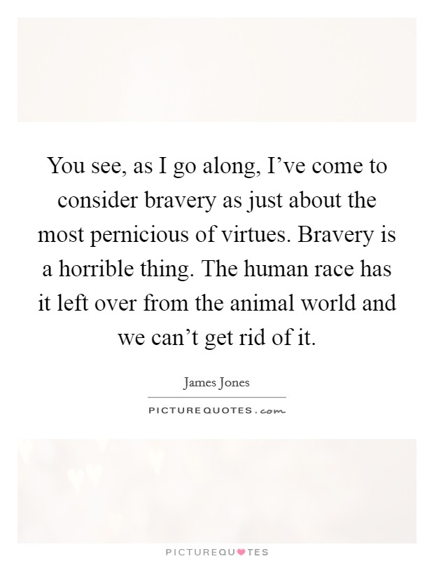 You see, as I go along, I've come to consider bravery as just about the most pernicious of virtues. Bravery is a horrible thing. The human race has it left over from the animal world and we can't get rid of it Picture Quote #1