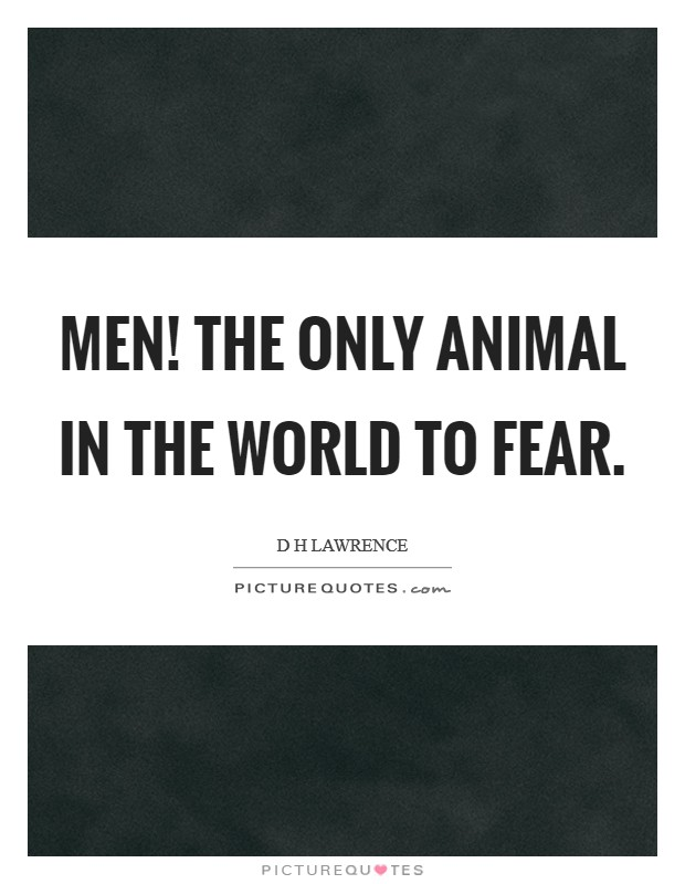 Men! The only animal in the world to fear Picture Quote #1