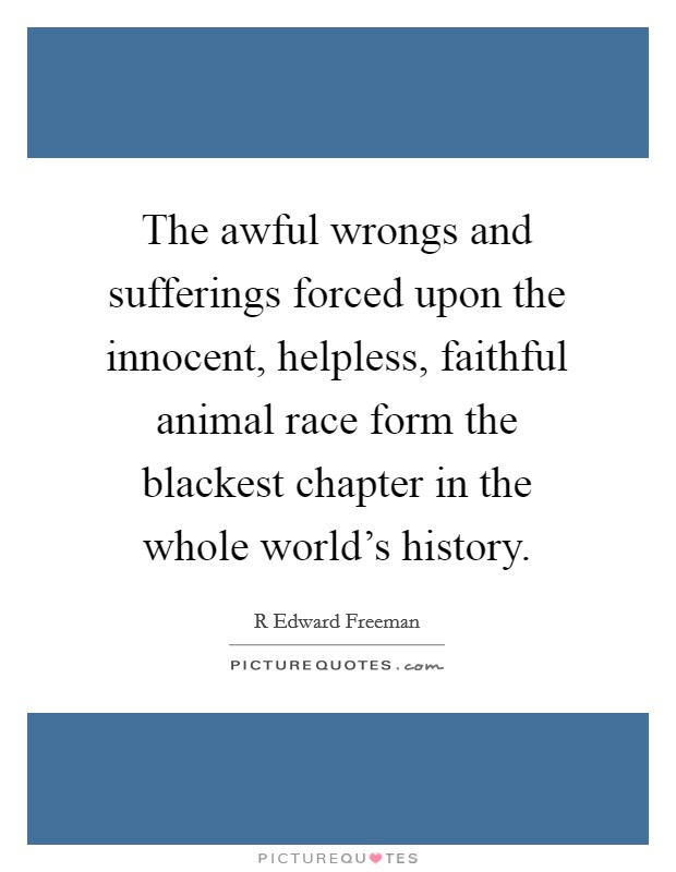 The awful wrongs and sufferings forced upon the innocent, helpless, faithful animal race form the blackest chapter in the whole world's history Picture Quote #1