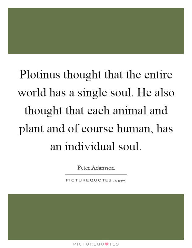Plotinus thought that the entire world has a single soul. He also thought that each animal and plant and of course human, has an individual soul Picture Quote #1