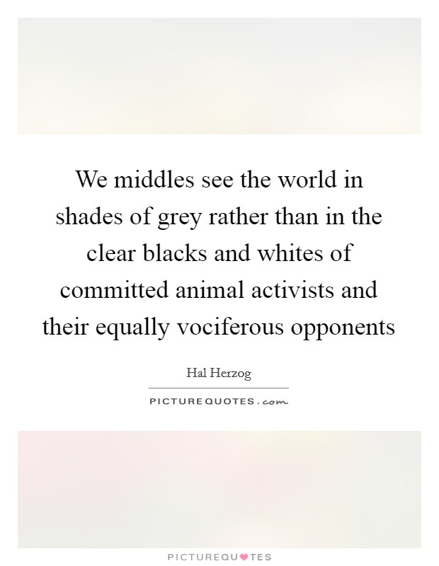 We middles see the world in shades of grey rather than in the clear blacks and whites of committed animal activists and their equally vociferous opponents Picture Quote #1