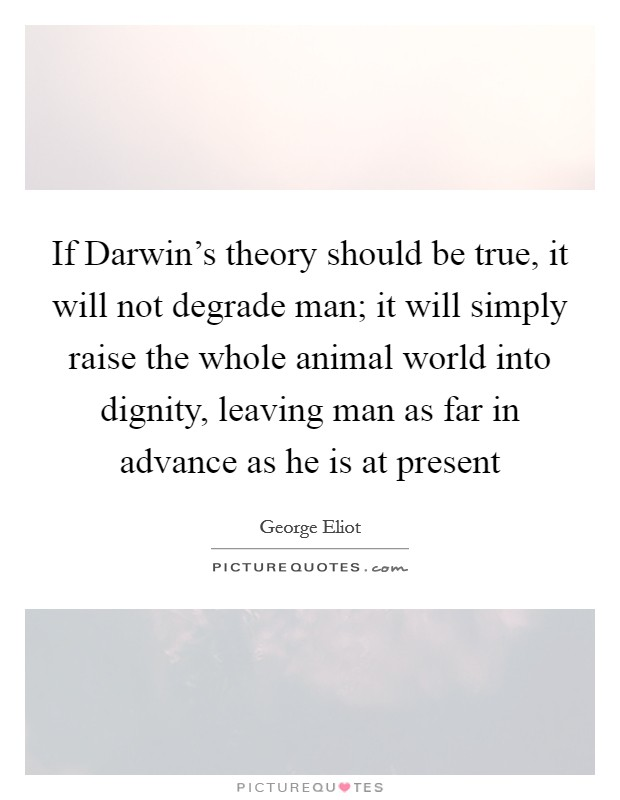 If Darwin's theory should be true, it will not degrade man; it will simply raise the whole animal world into dignity, leaving man as far in advance as he is at present Picture Quote #1
