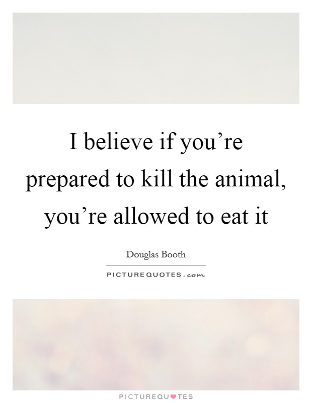 I believe if you're prepared to kill the animal, you're allowed to eat it Picture Quote #1