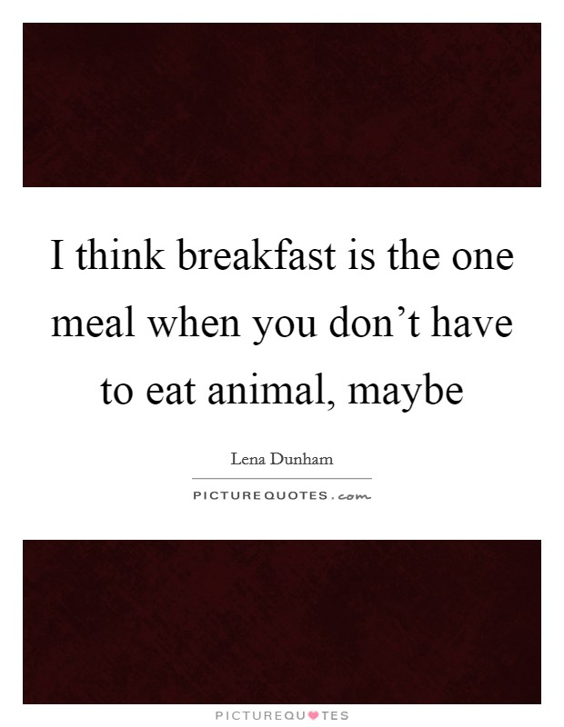 I think breakfast is the one meal when you don't have to eat animal, maybe Picture Quote #1