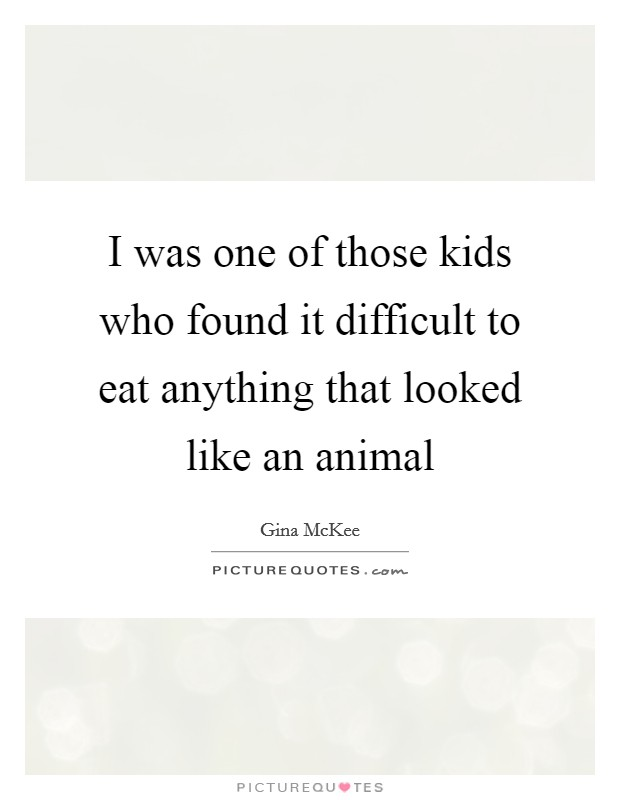 I was one of those kids who found it difficult to eat anything that looked like an animal Picture Quote #1