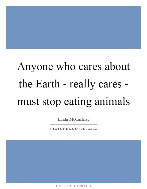 Anyone who cares about the Earth - really cares - must stop eating animals Picture Quote #1