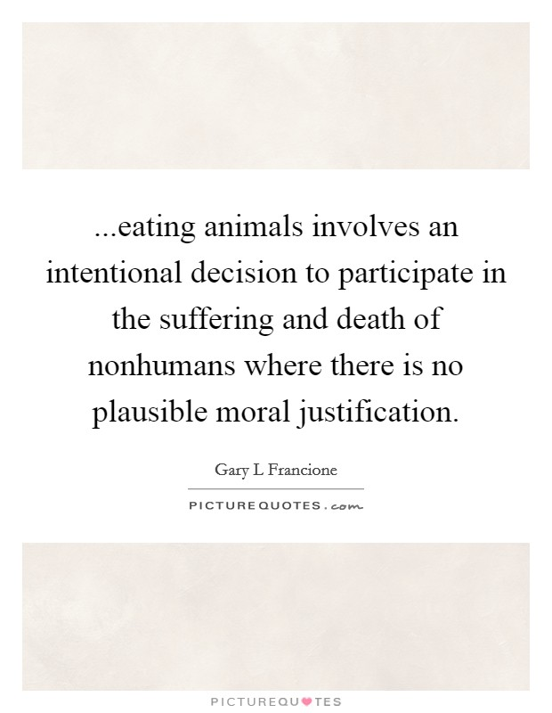 ...eating animals involves an intentional decision to participate in the suffering and death of nonhumans where there is no plausible moral justification Picture Quote #1