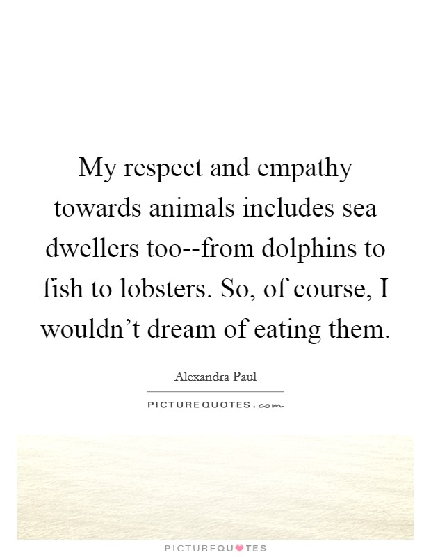 My respect and empathy towards animals includes sea dwellers too--from dolphins to fish to lobsters. So, of course, I wouldn't dream of eating them Picture Quote #1