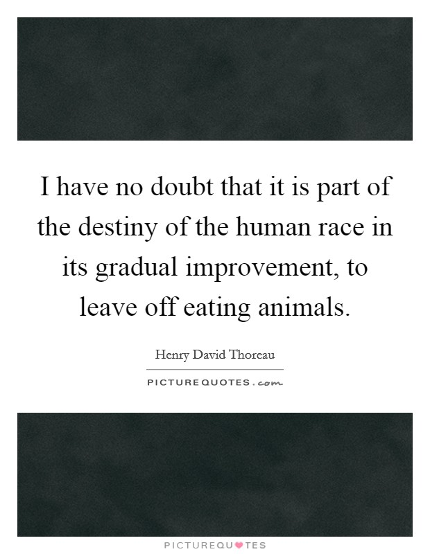 I have no doubt that it is part of the destiny of the human race in its gradual improvement, to leave off eating animals Picture Quote #1