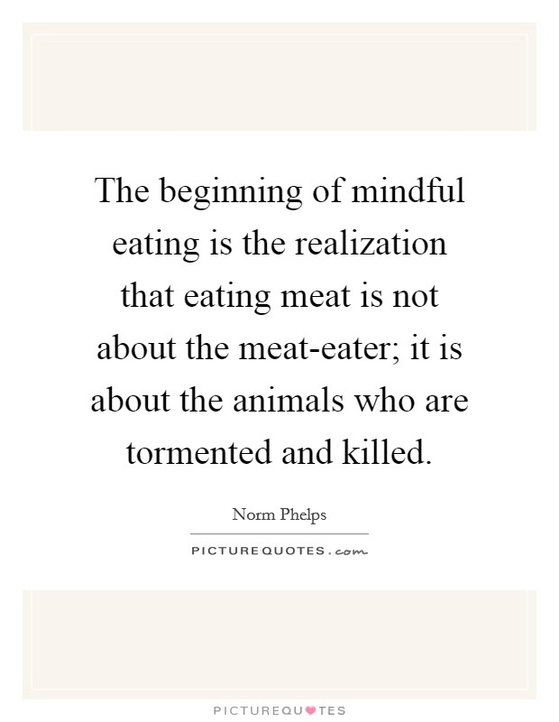The beginning of mindful eating is the realization that eating meat is not about the meat-eater; it is about the animals who are tormented and killed Picture Quote #1