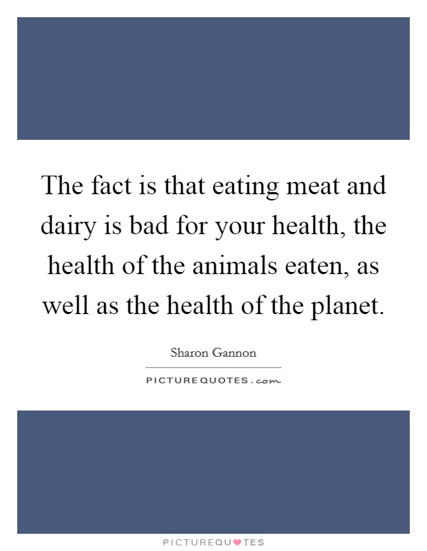 The fact is that eating meat and dairy is bad for your health, the health of the animals eaten, as well as the health of the planet Picture Quote #1