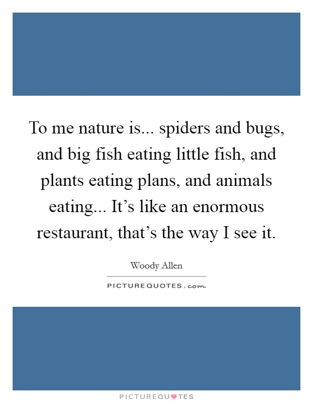 To me nature is... spiders and bugs, and big fish eating little fish, and plants eating plans, and animals eating... It's like an enormous restaurant, that's the way I see it Picture Quote #1