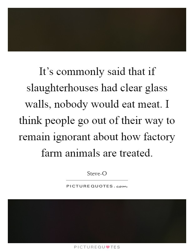 It's commonly said that if slaughterhouses had clear glass walls, nobody would eat meat. I think people go out of their way to remain ignorant about how factory farm animals are treated Picture Quote #1