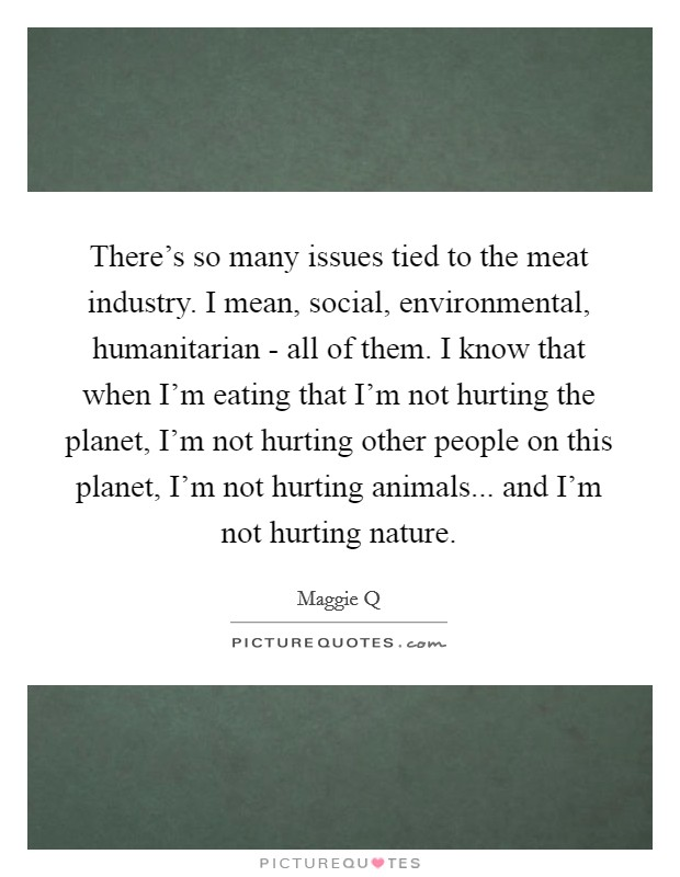 There's so many issues tied to the meat industry. I mean, social, environmental, humanitarian - all of them. I know that when I'm eating that I'm not hurting the planet, I'm not hurting other people on this planet, I'm not hurting animals... and I'm not hurting nature Picture Quote #1