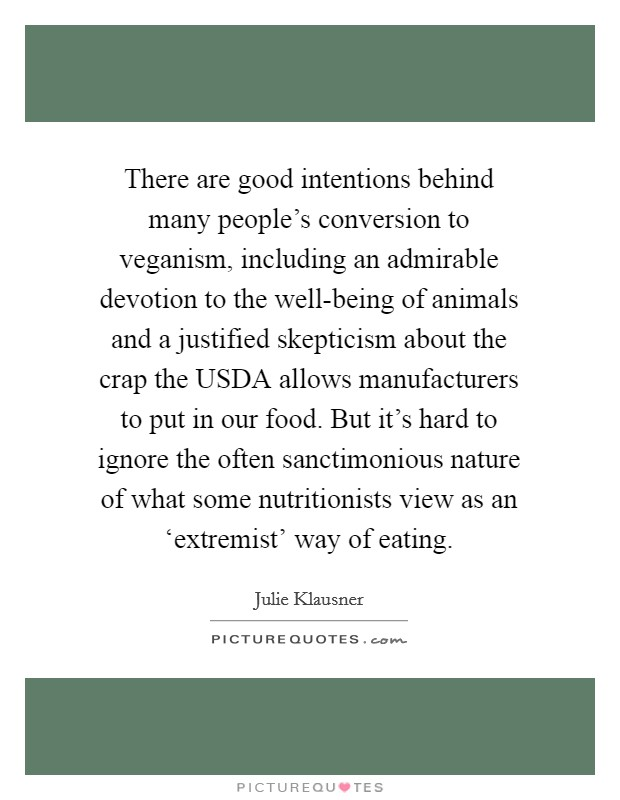 There are good intentions behind many people's conversion to veganism, including an admirable devotion to the well-being of animals and a justified skepticism about the crap the USDA allows manufacturers to put in our food. But it's hard to ignore the often sanctimonious nature of what some nutritionists view as an 'extremist' way of eating Picture Quote #1