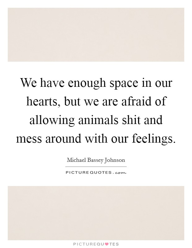 We have enough space in our hearts, but we are afraid of allowing animals shit and mess around with our feelings Picture Quote #1