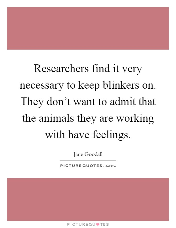 Researchers find it very necessary to keep blinkers on. They don't want to admit that the animals they are working with have feelings Picture Quote #1