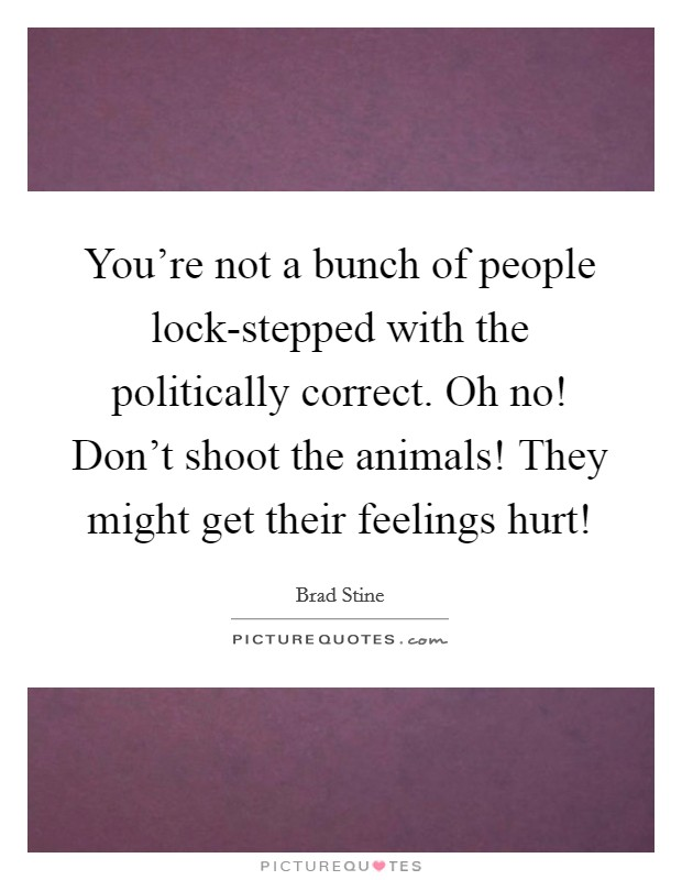You're not a bunch of people lock-stepped with the politically correct. Oh no! Don't shoot the animals! They might get their feelings hurt! Picture Quote #1