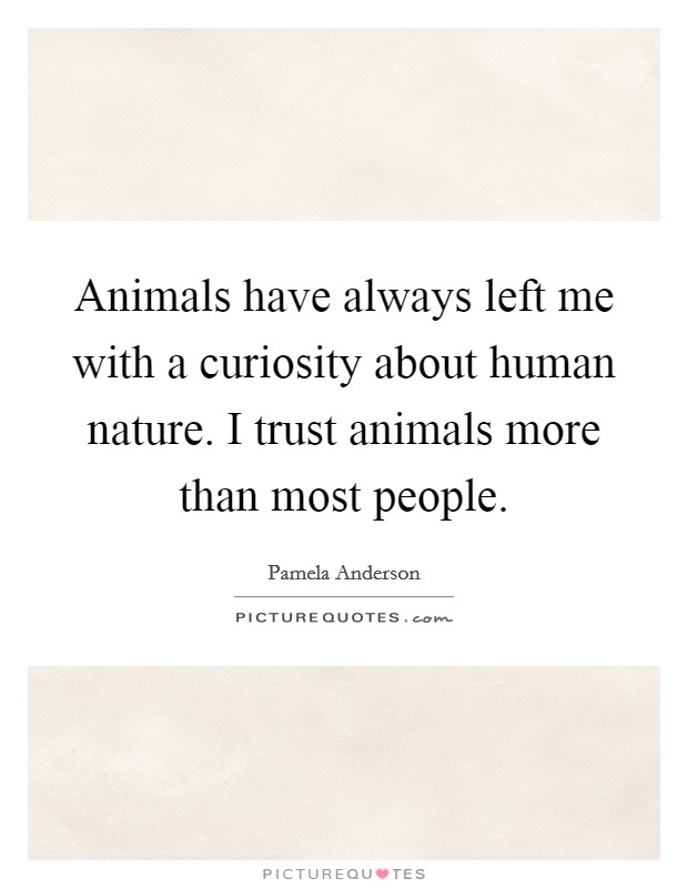 Animals have always left me with a curiosity about human nature. I trust animals more than most people Picture Quote #1