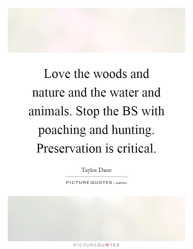 Love the woods and nature and the water and animals. Stop the BS with poaching and hunting. Preservation is critical Picture Quote #1