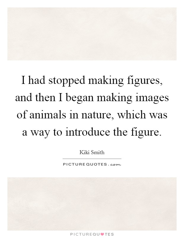I had stopped making figures, and then I began making images of animals in nature, which was a way to introduce the figure Picture Quote #1