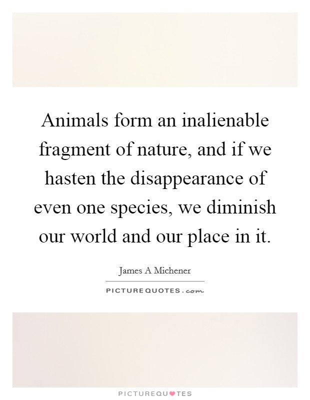 Animals form an inalienable fragment of nature, and if we hasten the disappearance of even one species, we diminish our world and our place in it Picture Quote #1