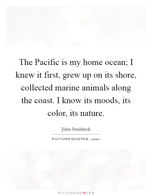 The Pacific is my home ocean; I knew it first, grew up on its shore, collected marine animals along the coast. I know its moods, its color, its nature Picture Quote #1