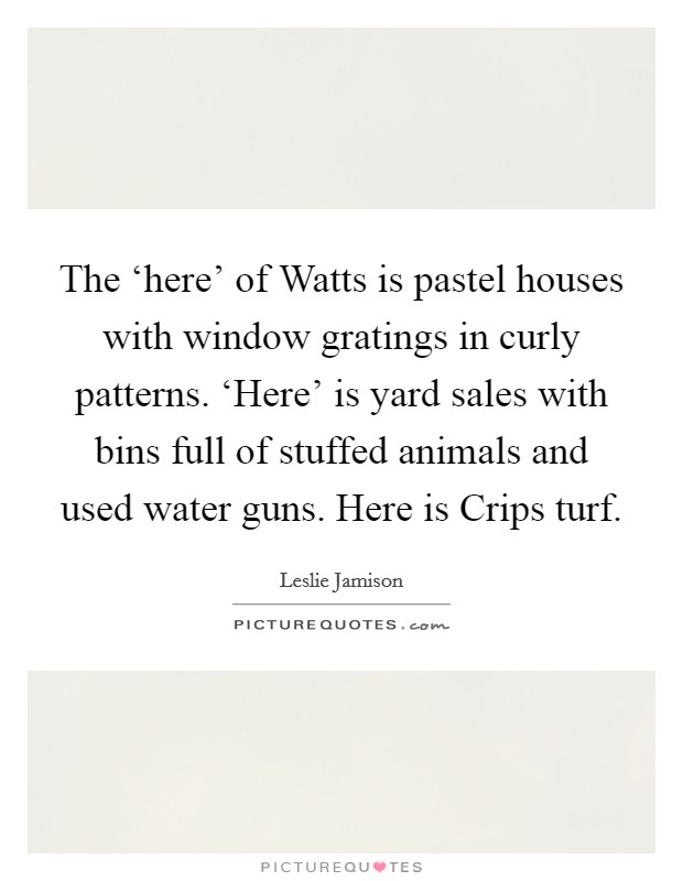 The 'here' of Watts is pastel houses with window gratings in curly patterns. 'Here' is yard sales with bins full of stuffed animals and used water guns. Here is Crips turf Picture Quote #1