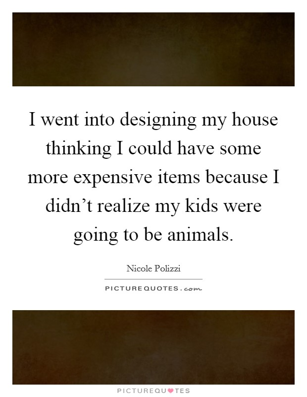 I went into designing my house thinking I could have some more expensive items because I didn't realize my kids were going to be animals Picture Quote #1