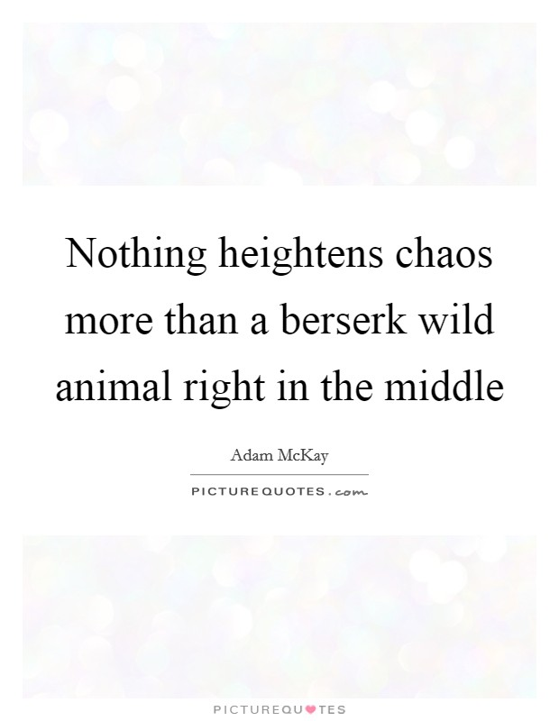 Nothing heightens chaos more than a berserk wild animal right in the middle Picture Quote #1