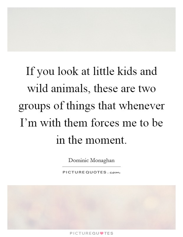 If you look at little kids and wild animals, these are two groups of things that whenever I'm with them forces me to be in the moment Picture Quote #1