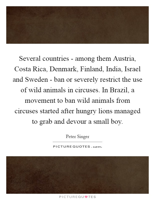 Several countries - among them Austria, Costa Rica, Denmark, Finland, India, Israel and Sweden - ban or severely restrict the use of wild animals in circuses. In Brazil, a movement to ban wild animals from circuses started after hungry lions managed to grab and devour a small boy Picture Quote #1