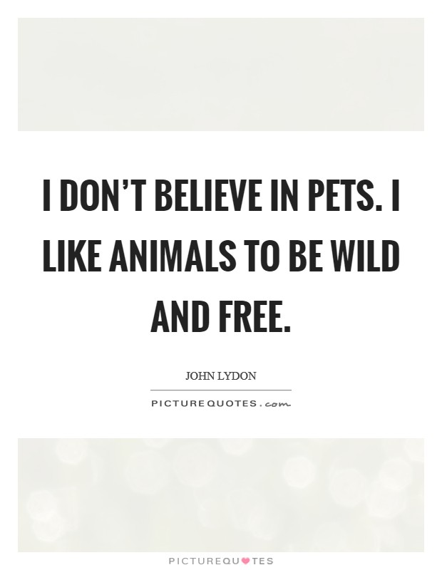 I don't believe in pets. I like animals to be wild and free Picture Quote #1