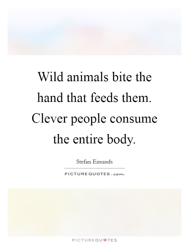Wild animals bite the hand that feeds them. Clever people consume the entire body. Picture Quote #1