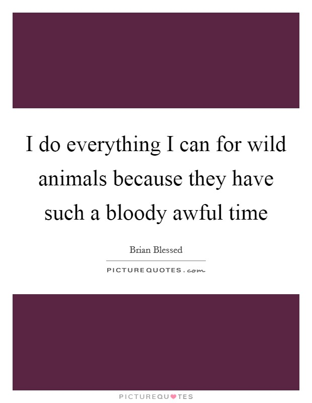 I do everything I can for wild animals because they have such a bloody awful time Picture Quote #1