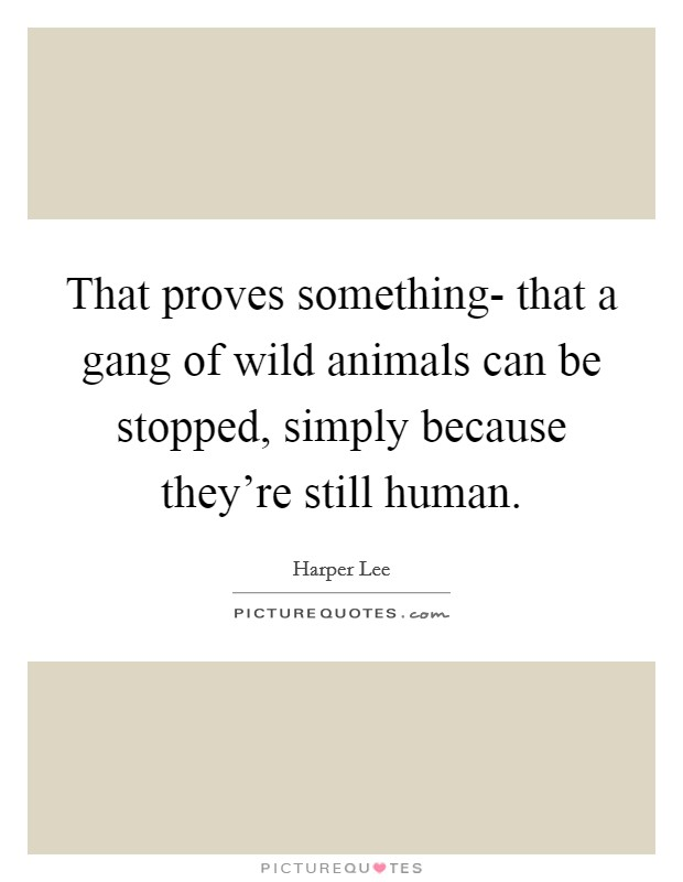 That proves something- that a gang of wild animals can be stopped, simply because they're still human Picture Quote #1
