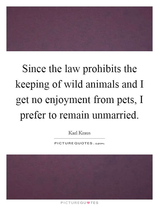 Since the law prohibits the keeping of wild animals and I get no enjoyment from pets, I prefer to remain unmarried Picture Quote #1