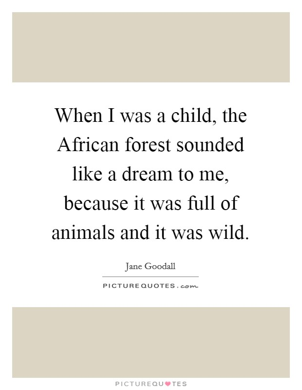When I was a child, the African forest sounded like a dream to me, because it was full of animals and it was wild Picture Quote #1