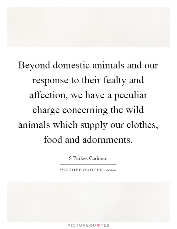 Beyond domestic animals and our response to their fealty and affection, we have a peculiar charge concerning the wild animals which supply our clothes, food and adornments Picture Quote #1