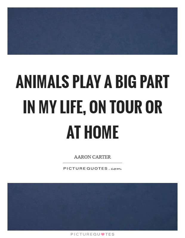 Animals play a big part in my life, on tour or at home Picture Quote #1