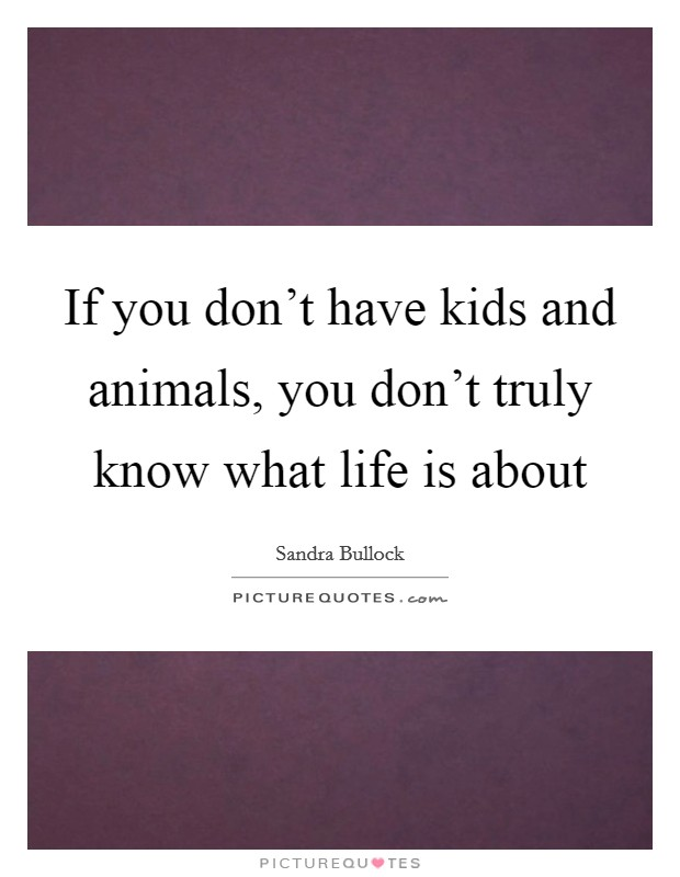If you don't have kids and animals, you don't truly know what life is about Picture Quote #1